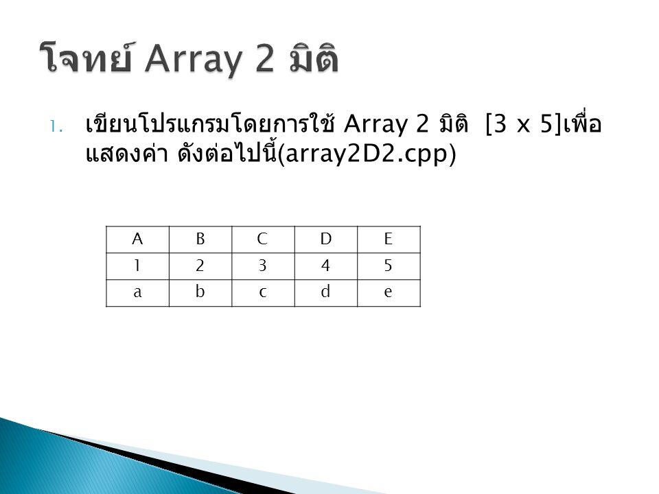 โจทย์ Array 2 มิติ เขียนโปรแกรมโดยการใช้ Array 2 มิติ [3 x 5]เพื่อแสดงค่า ดังต่อไปนี้ (array2D2.cpp)